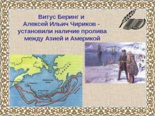 Витус Беринг и Алексей Ильич Чириков - установили наличие пролива между Азией