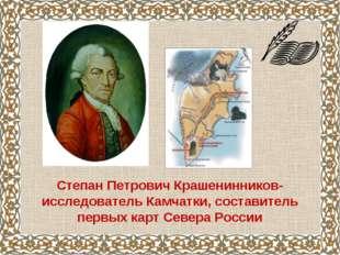 Степан Петрович Крашенинников- исследователь Камчатки, составитель первых кар