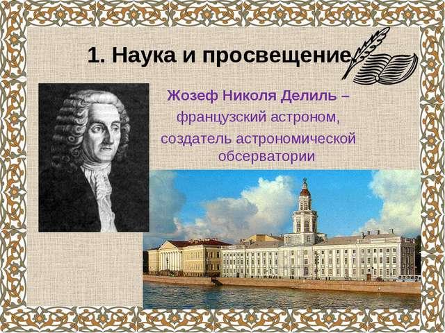 1. Наука и просвещение. Жозеф Николя Делиль – французский астроном, создатель...