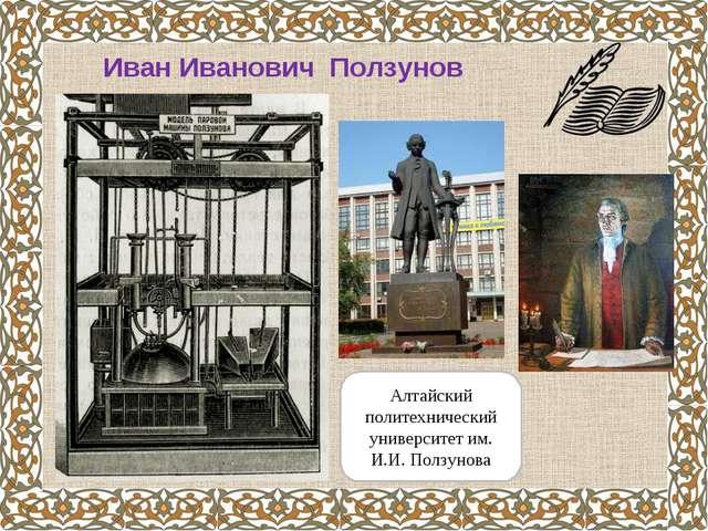 Иван Иванович Ползунов Алтайский политехнический университет им. И.И. Ползунова