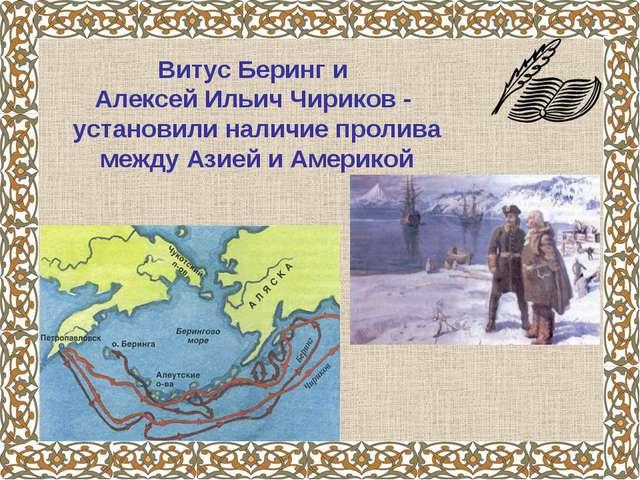 Витус Беринг и Алексей Ильич Чириков - установили наличие пролива между Азией...