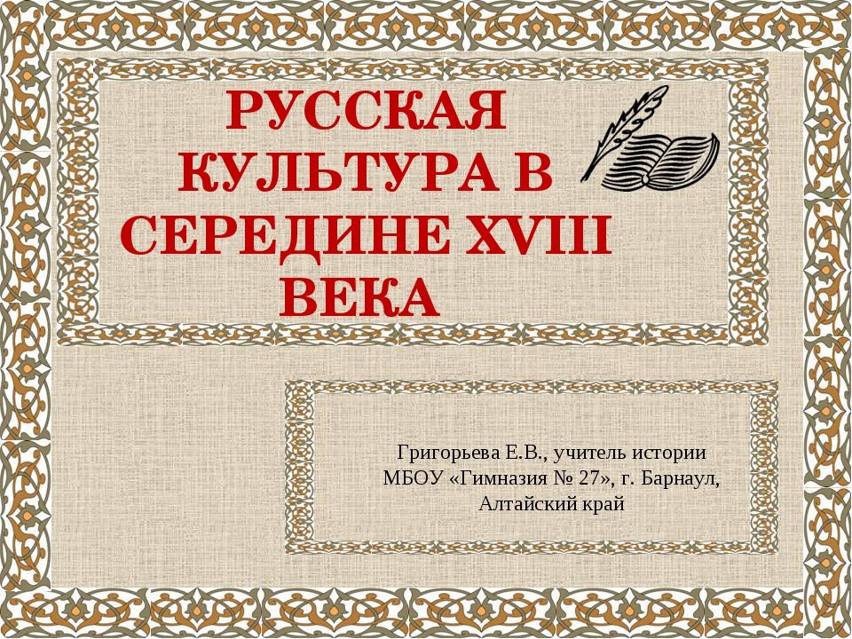 РУССКАЯ КУЛЬТУРА В СЕРЕДИНЕ XVIII ВЕКА Григорьева Е.В., учитель истории МБОУ...