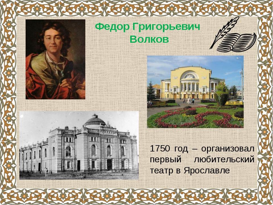Федор Григорьевич Волков 1750 год – организовал первый любительский театр в Я...