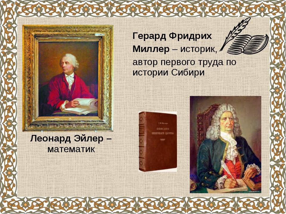 Леонард Эйлер – математик Герард Фридрих Миллер – историк, автор первого труд...