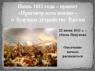 22 июня 1611 г. – убили Ляпунова Ополчение начало распадаться Июнь 1611 года