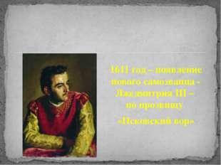 1611 год – появление нового самозванца - Лжедмитрия III – по прозвищу «Псковс