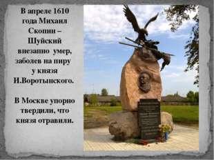 В апреле 1610 года Михаил Скопин – Шуйский внезапно умер, заболев на пиру у к