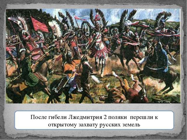 После гибели Лжедмитрия 2 поляки перешли к открытому захвату русских земель