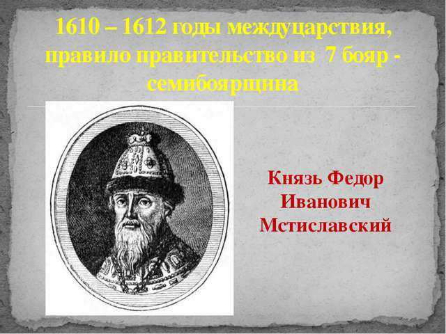 Князь Федор Иванович Мстиславский 1610 – 1612 годы междуцарствия, правило пра...