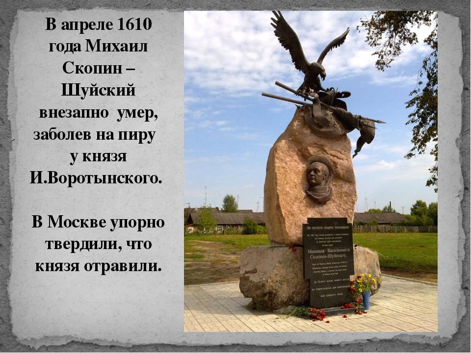 В апреле 1610 года Михаил Скопин – Шуйский внезапно умер, заболев на пиру у к...