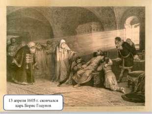 13 апреля 1605 г. скончался царь Борис Годунов