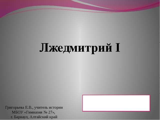 Лжедмитрий I Домашнее задание: § 2, чтение, пересказ Григорьева Е.В., учитель...