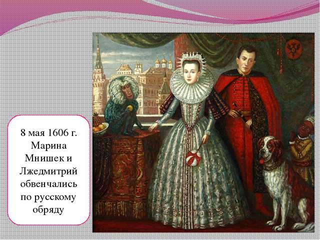 8 мая 1606 г. Марина Мнишек и Лжедмитрий обвенчались по русскому обряду