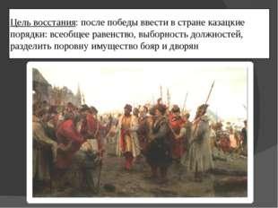 Цель восстания: после победы ввести в стране казацкие порядки: всеобщее равен