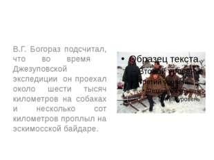 В.Г. Богораз подсчитал, что во время Джезуповской экспедиции он проехал окол