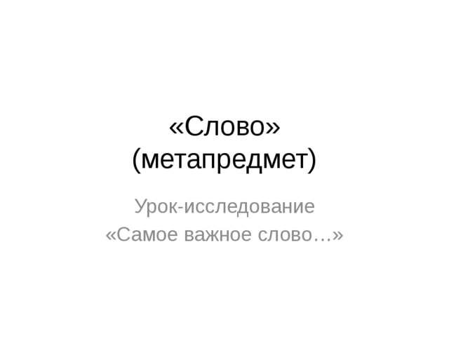 «Слово» (метапредмет) Урок-исследование «Самое важное слово…»