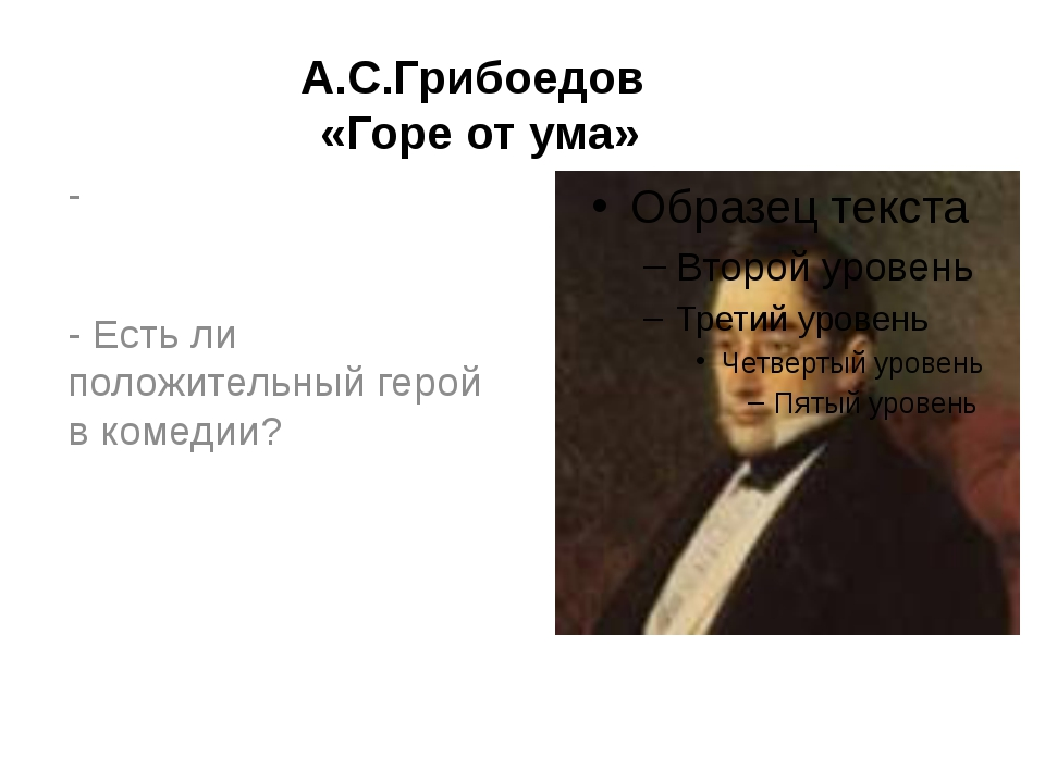 А.С.Грибоедов «Горе от ума» - - Есть ли положительный герой в комедии?