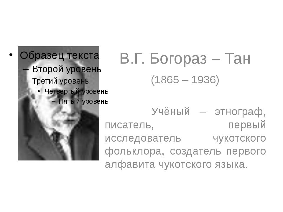 В.Г. Богораз – Тан (1865 – 1936) Учёный – этнограф, писатель, первый исследо...