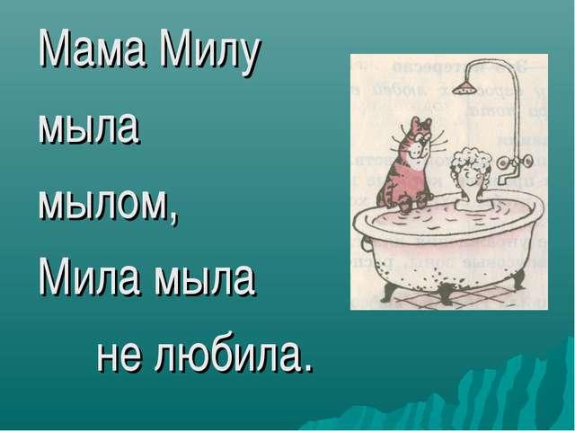 Мама Милу мыла мылом, Мила мыла не любила.