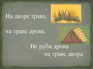 На дворе трава, на траве дрова. Не руби дрова на траве двора