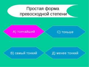 А) тончайший В) самый тонкий Д) менее тонкий С) тоньше А) тончайший Простая ф