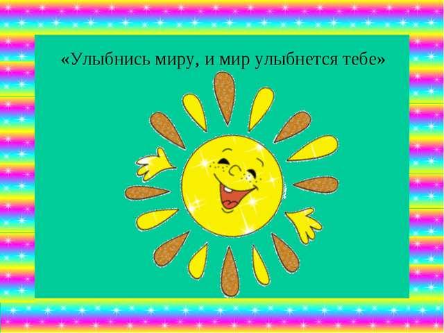 «Улыбнись миру, и мир улыбнется тебе»