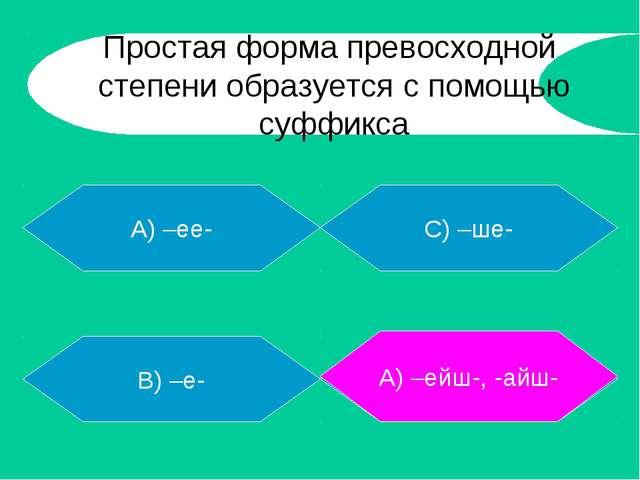 А) –ее- В) –е- Д) –ейш-, - айш - С) –ше- А) –ейш-, -айш- Простая форма превос...