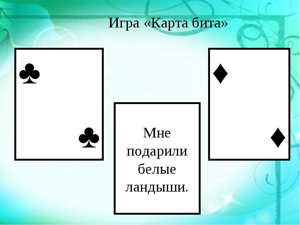 Игра «Карта бита» Мне подарили белые ландыши. ♣ ♣ ♣♣♣ ♦ ♦ ♣♣♣
