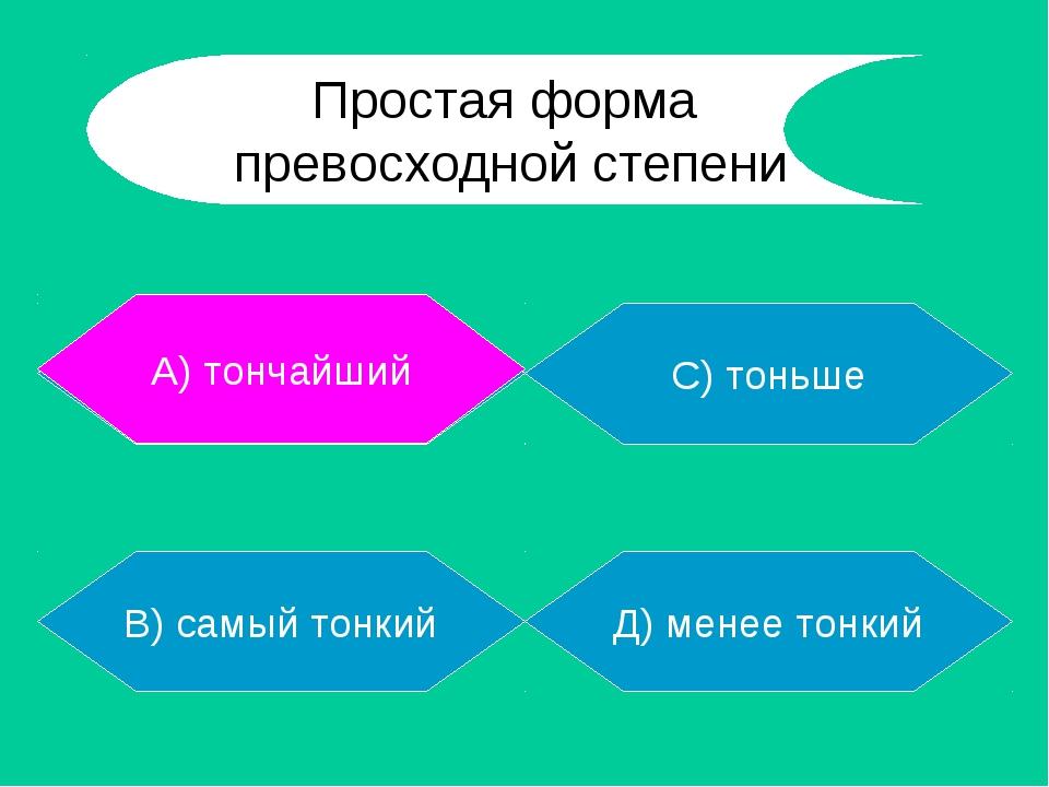 А) тончайший В) самый тонкий Д) менее тонкий С) тоньше А) тончайший Простая ф...