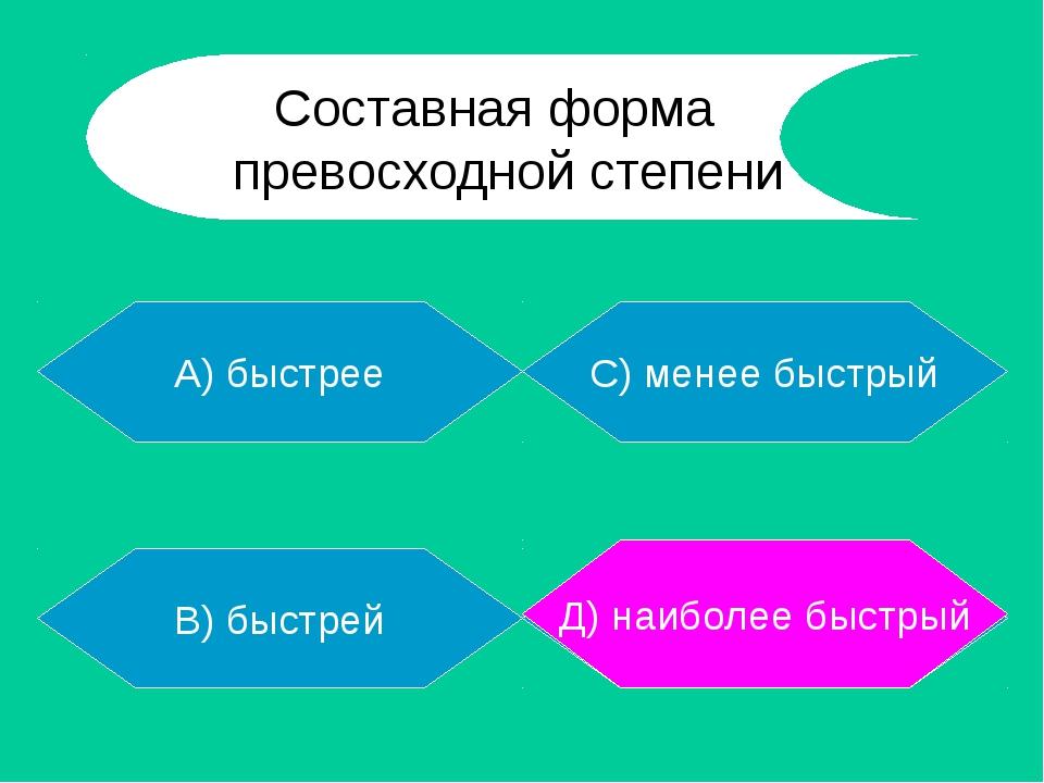 А) быстрее В) быстрей Д) наиболее быстрый С) менее быстрый Д) наиболее быстры...