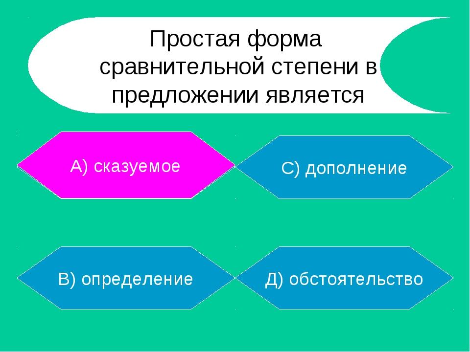 А) сказуемое В) определение Д) обстоятельство С) дополнение А) сказуемое Прос...