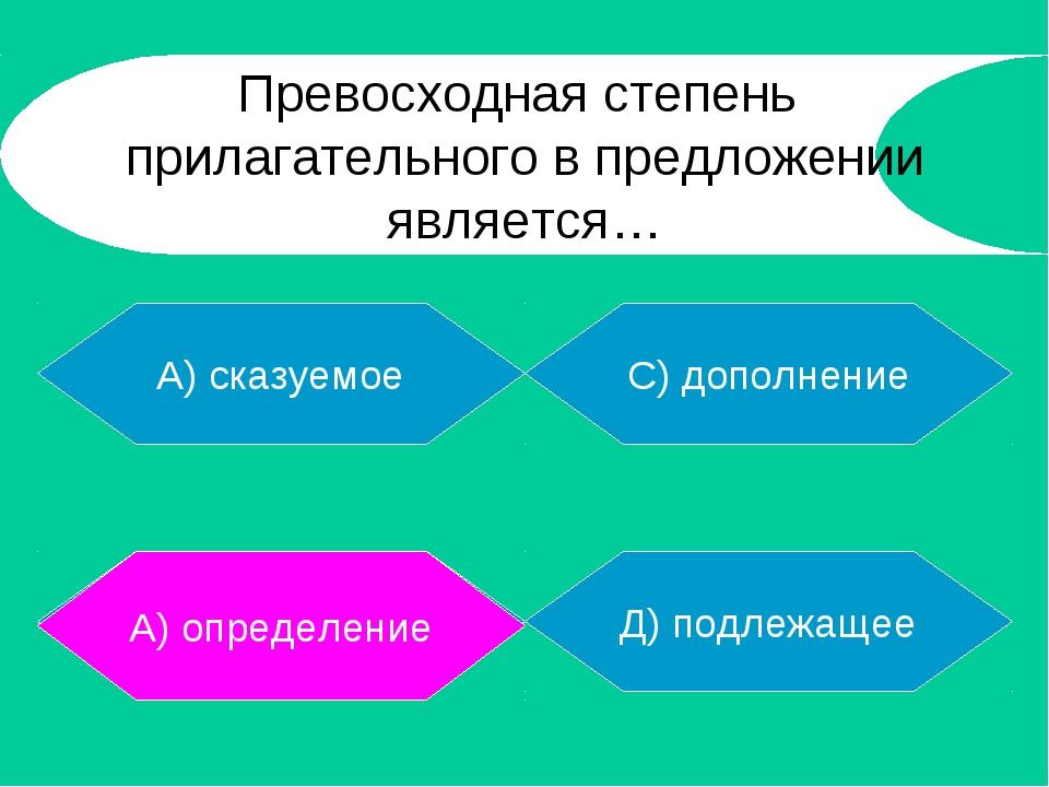 А) сказуемое В) определение Д) подлежащее С) дополнение А) определение Превос...