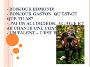 BONJOUR EDMOND! - BONJOUR GASTON. QU'EST-CE QUE TU AS? - J'AI UN ACCORDÉON.
