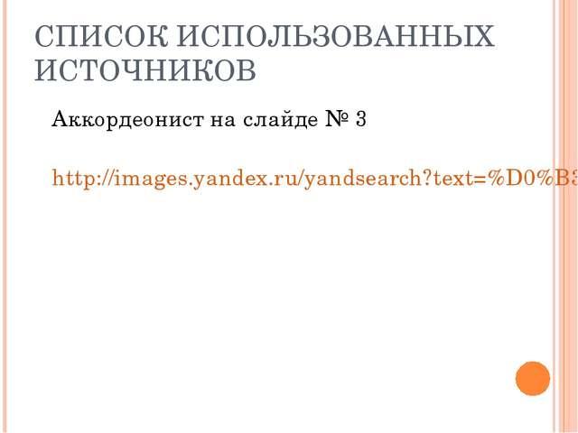 СПИСОК ИСПОЛЬЗОВАННЫХ ИСТОЧНИКОВ Аккордеонист на слайде № 3 http://images.y...