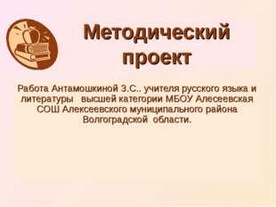 Методический проект Работа Антамошкиной З.С.. учителя русского языка и литера