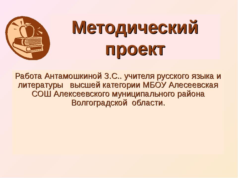 Методический проект Работа Антамошкиной З.С.. учителя русского языка и литера...