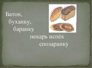 Батон, буханку, баранку пекарь испёк спозаранку