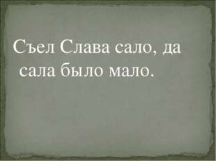 Съел Слава сало, да сала было мало.