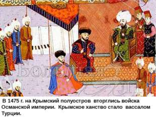 В 1475 г. на Крымский полуостров вторглись войска Османской империи. Крымско