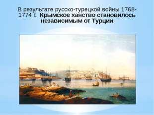В результате русско-турецкой войны 1768-1774 г. Крымское ханство становилось
