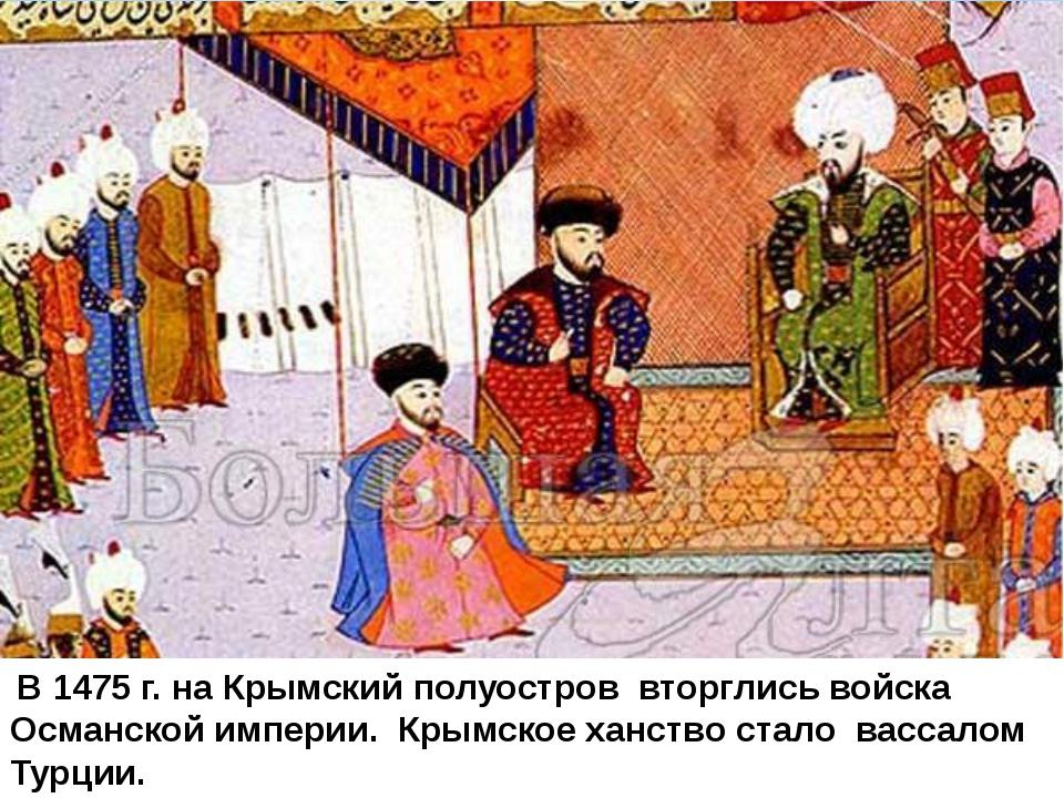 В 1475 г. на Крымский полуостров вторглись войска Османской империи. Крымско...
