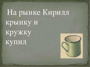На рынке Кирилл крынку и кружку купил