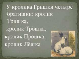 У кролика Гришки четыре братишки: кролик Тришка, кролик Трошка, кролик Прошк