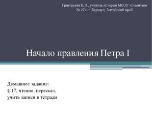 Начало правления Петра I Домашнее задание: § 17, чтение, пересказ, учить запи