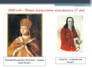 1689 год – Петру Алексеевичу исполнилось 17 лет Алексей – старший сын Петра I