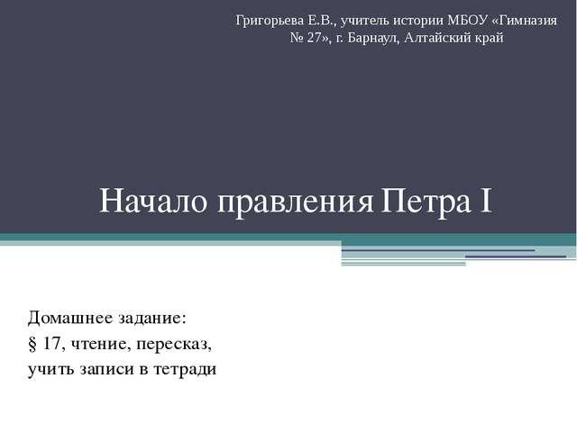 Начало правления Петра I Домашнее задание: § 17, чтение, пересказ, учить запи...