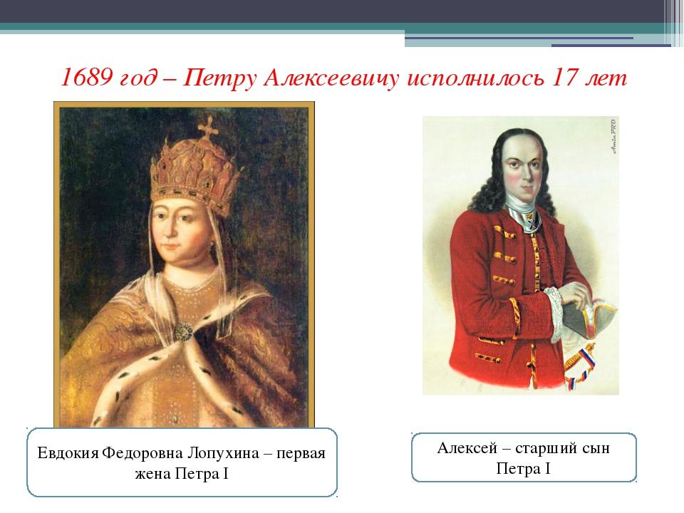 1689 год – Петру Алексеевичу исполнилось 17 лет Алексей – старший сын Петра I...