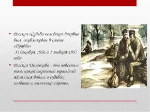 Рассказ «Судьба человека» впервые был опубликован в газете «Правда» 31 декаб