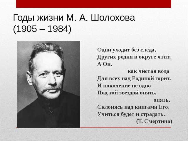 Годы жизни М. А. Шолохова (1905 – 1984) Один уходит без следа, Других родня...