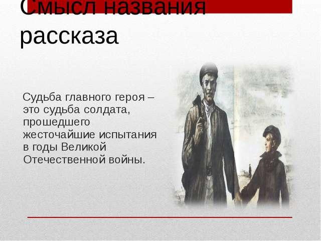 Смысл названия рассказа Судьба главного героя – это судьба солдата, прошедшег...